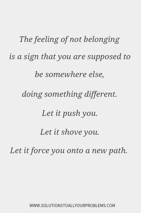 Inspirational Quotes || Belonging Quotes || Quotes About Loneliness || Quotes About Change || The feeling of not belonging is a sign that you are supposed to be somewhere else.