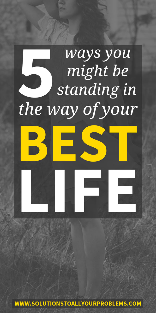5 Ways You Might Be Standing In The Way Of Your Best Life
