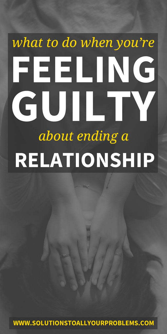 Ending a relationship making you feel guilty? Here's how to sort out what to do when feeling guilty about ending a relationship...